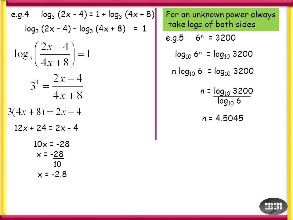 e.g.4 log3 (2x - 4) = 1 + log3 (4x + 8) For an unknown power always. take logs of both sides. log3 (2x – 4) – log3 (4x + 8)