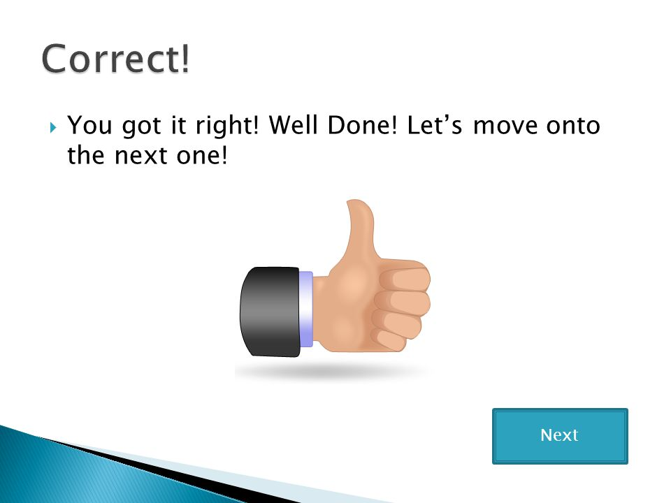 Correct! You got it right! Well Done! Let's move onto the next one!