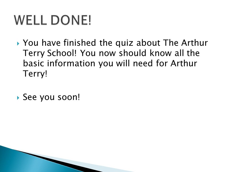 WELL DONE! You have finished the quiz about The Arthur Terry School! You now should know all the basic information you will need for Arthur Terry!