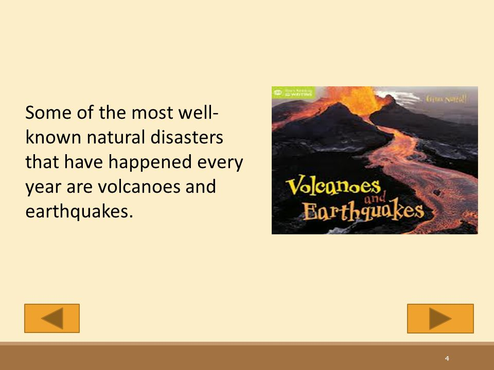 Some of the most well-known natural disasters that have happened every year are volcanoes and earthquakes.