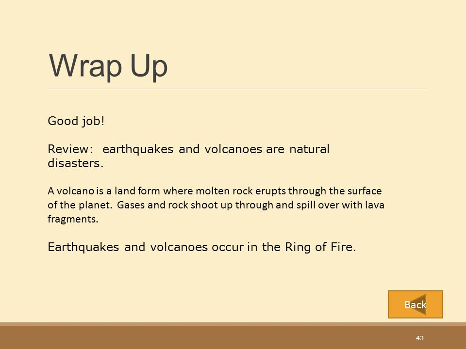 Wrap Up Good job! Review: earthquakes and volcanoes are natural disasters.