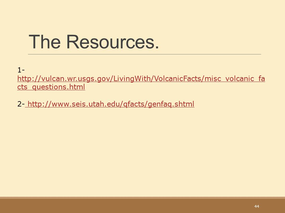 The Resources. 1- http://vulcan.wr.usgs.gov/LivingWith/VolcanicFacts/misc_volcanic_facts_questions.html.