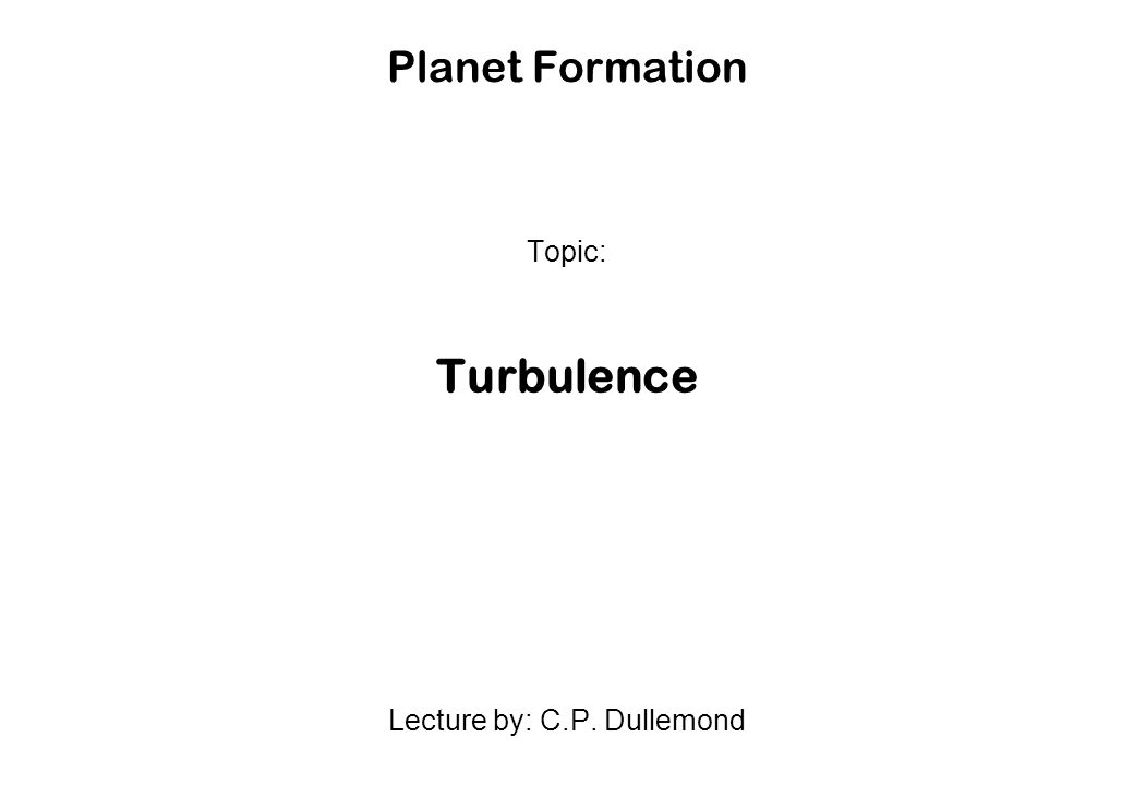Topic: Turbulence Lecture by: C.P. Dullemond