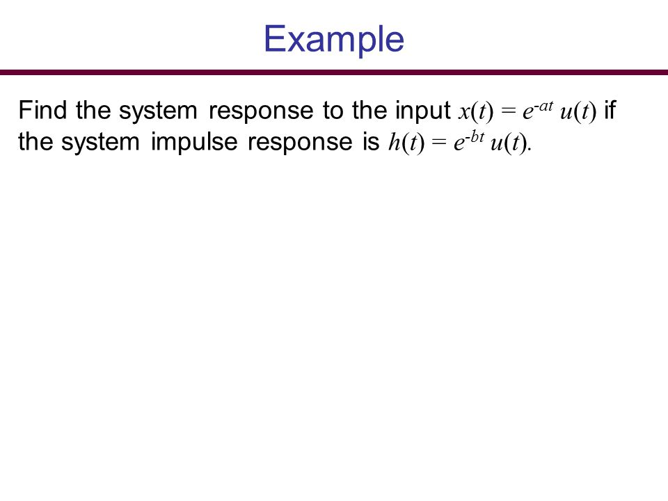 Example Find the system response to the input x(t) = e-at u(t) if the system impulse response is h(t) = e-bt u(t).