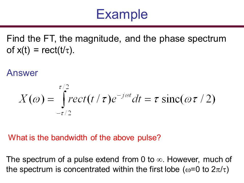 Example Find the FT, the magnitude, and the phase spectrum of x(t) = rect(t/). Answer. What is the bandwidth of the above pulse