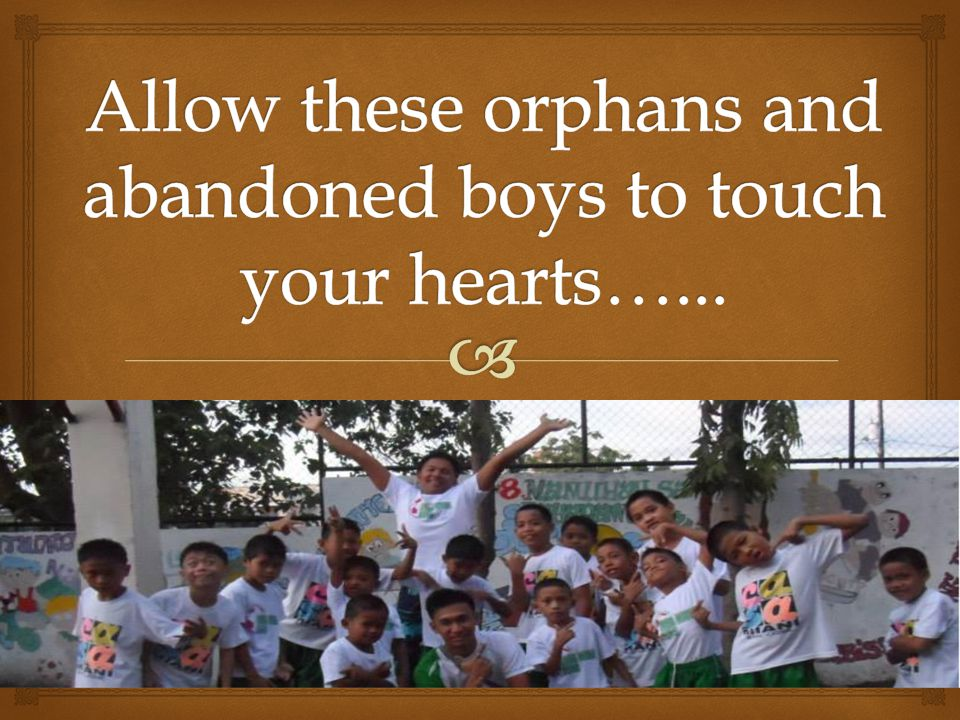 Allow these orphans and abandoned boys to touch your hearts…...