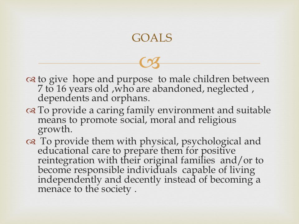 Goals – GOALS to give hope and purpose to male children between 7 to 16 years old ,who are abandoned, neglected , dependents and orphans.