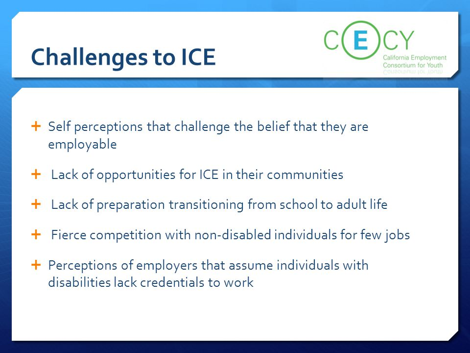 Challenges to ICE Self perceptions that challenge the belief that they are employable. Lack of opportunities for ICE in their communities.