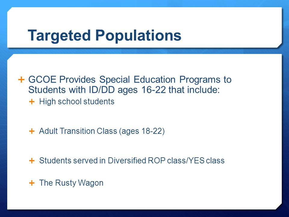 Targeted Populations GCOE Provides Special Education Programs to Students with ID/DD ages 16-22 that include: