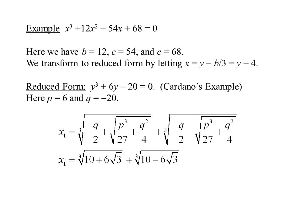 Example x3 +12x2 + 54x + 68 = 0 Here we have b = 12, c = 54, and c = 68. We transform to reduced form by letting x = y  b/3 = y  4.