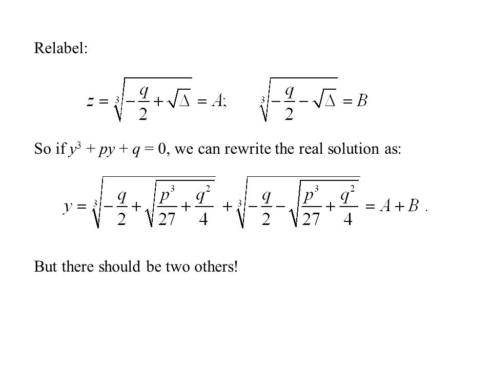 Relabel: So if y3 + py + q = 0, we can rewrite the real solution as: But there should be two others!