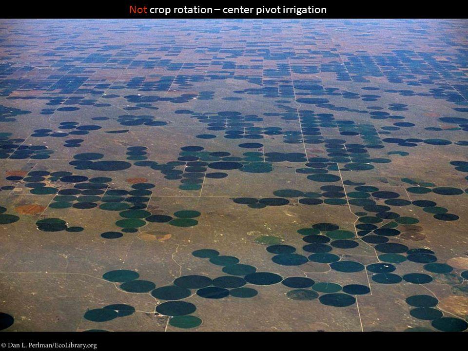Not crop rotation – center pivot irrigation