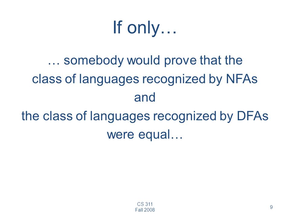 If only… … somebody would prove that the class of languages recognized by NFAs and the class of languages recognized by DFAs were equal…