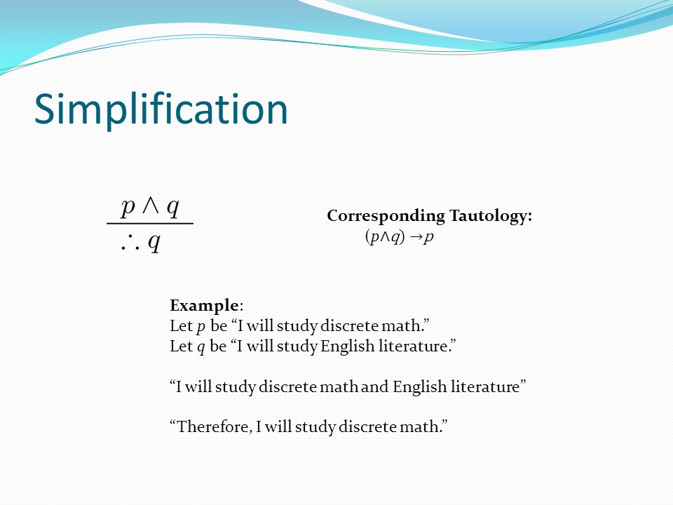 Simplification Corresponding Tautology: (p∧q) →p Example: