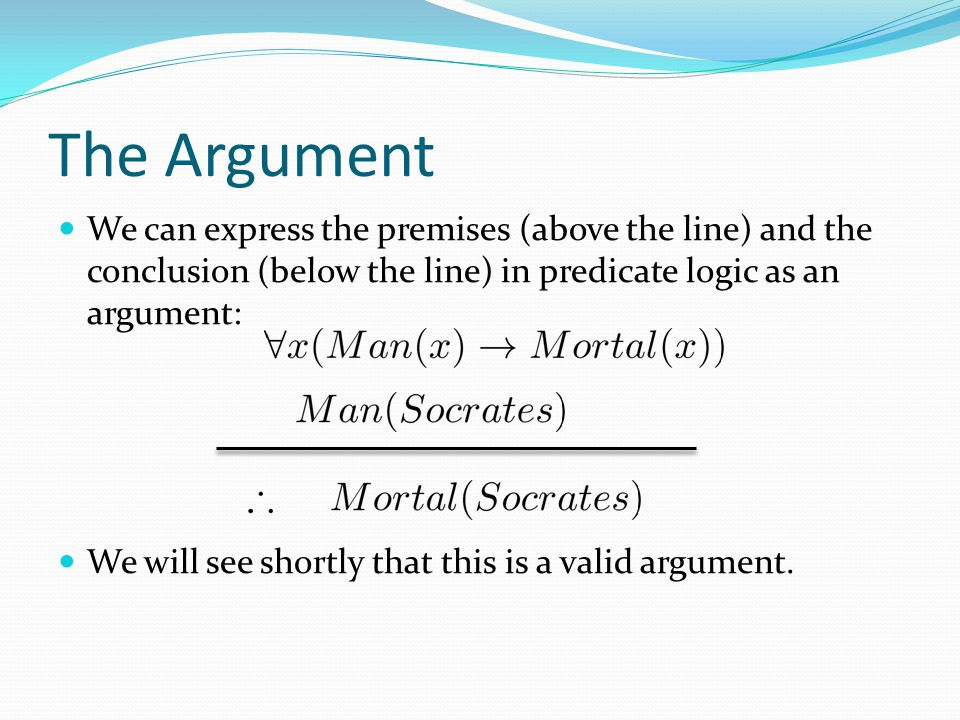 The Argument We can express the premises (above the line) and the conclusion (below the line) in predicate logic as an argument: