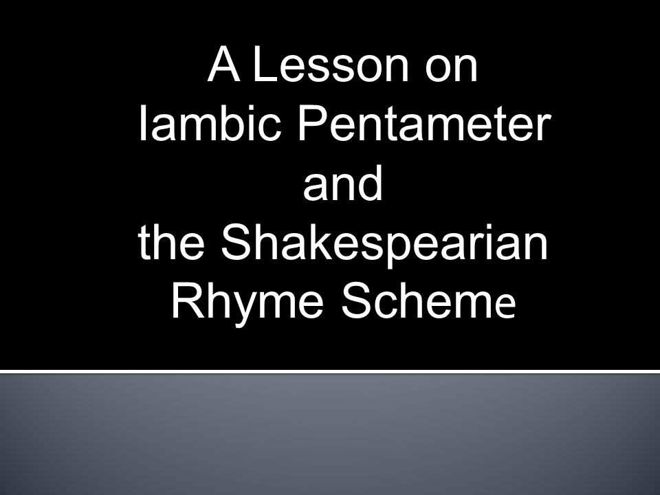 A Lesson on Iambic Pentameter and the Shakespearian Rhyme Scheme