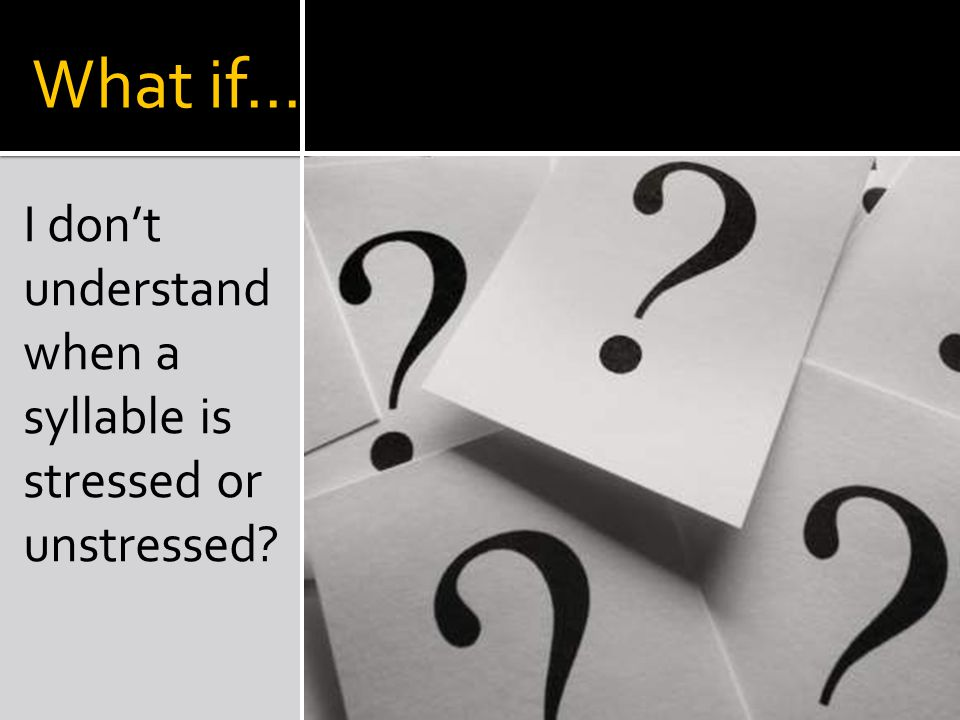 What if… I don't understand when a syllable is stressed or unstressed