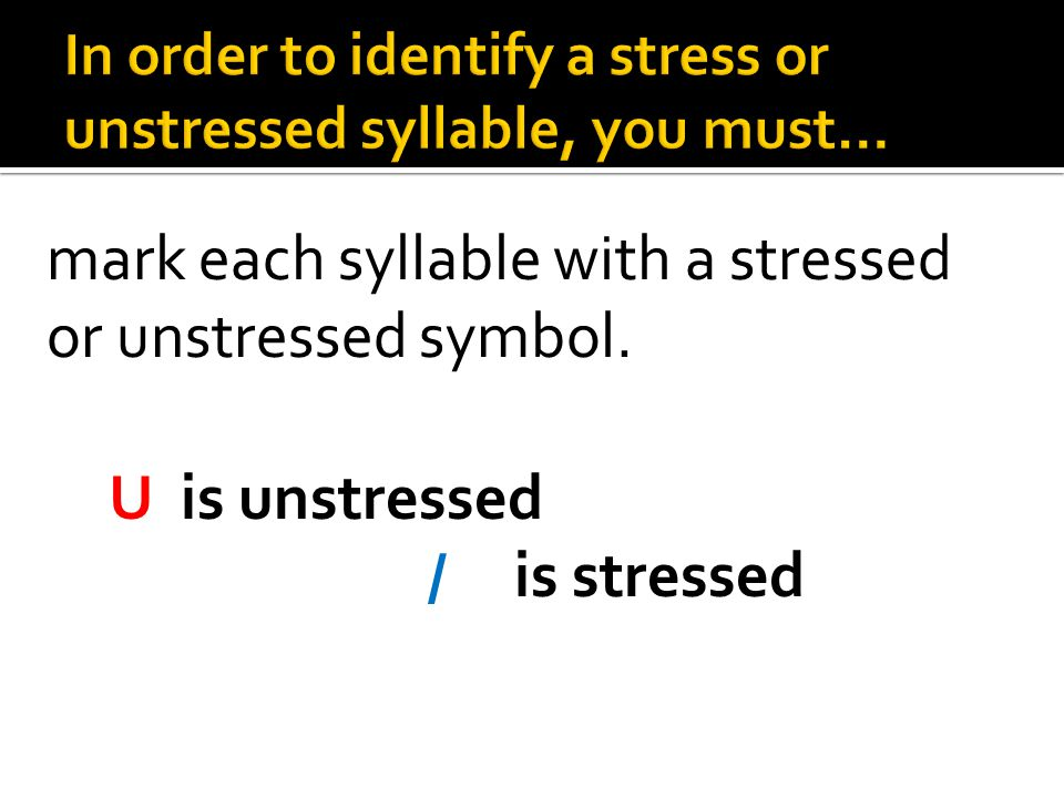 In order to identify a stress or unstressed syllable, you must…