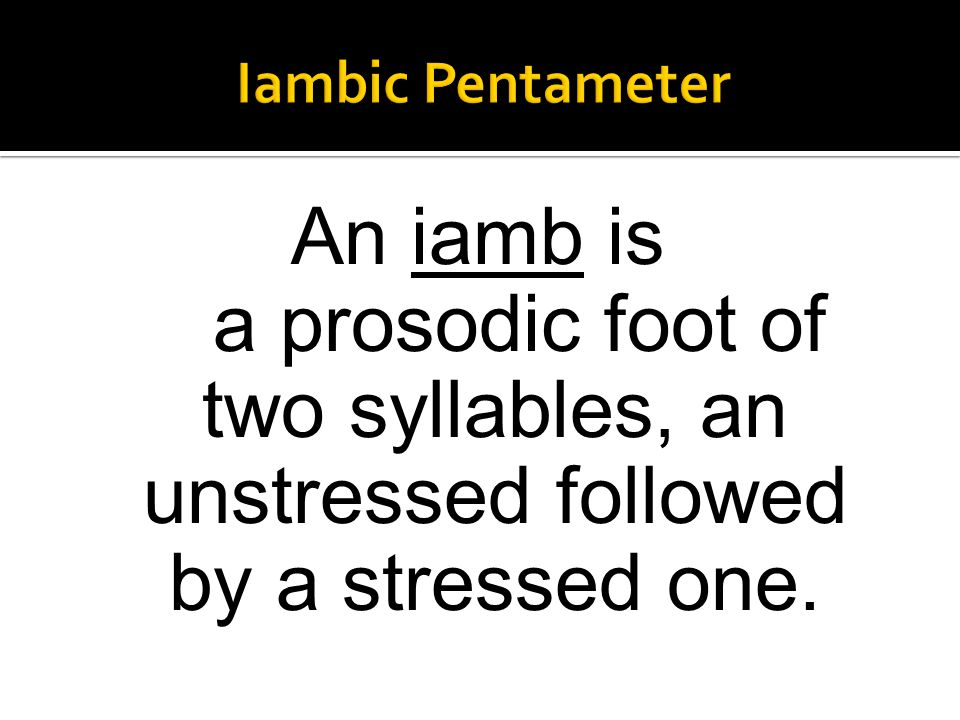 Iambic Pentameter An iamb is a prosodic foot of two syllables, an unstressed followed by a stressed one.