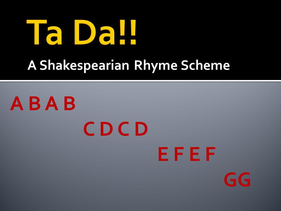 Ta Da!! A Shakespearian Rhyme Scheme A B A B C D C D E F E F GG