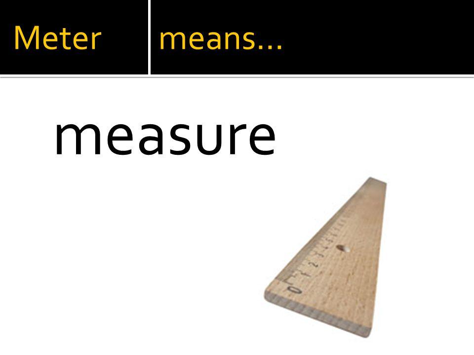 Meter means… measure