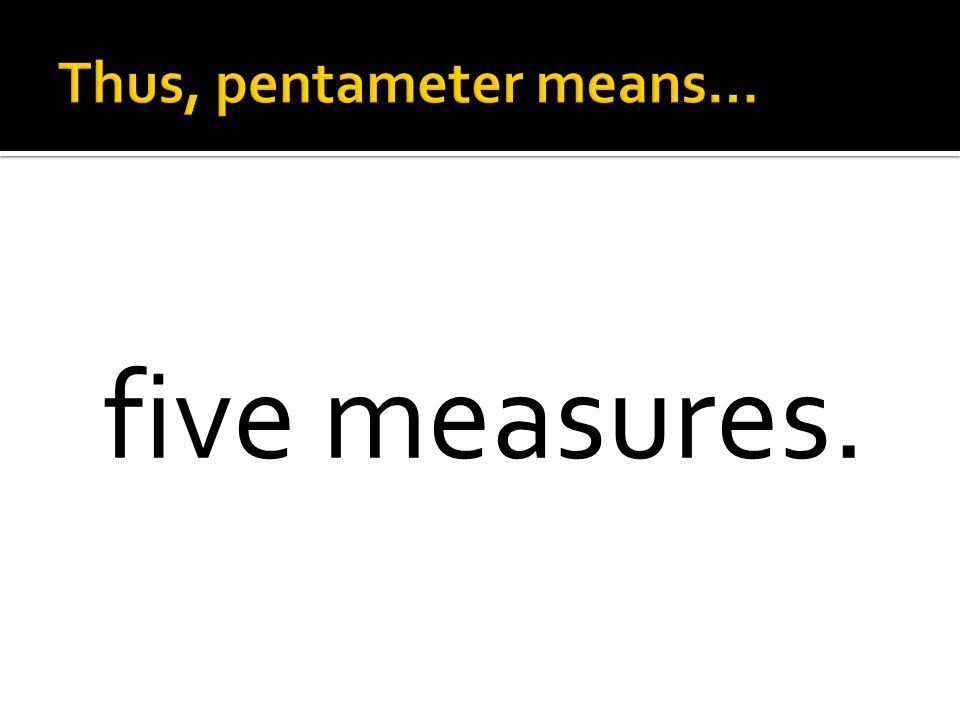 Thus, pentameter means…