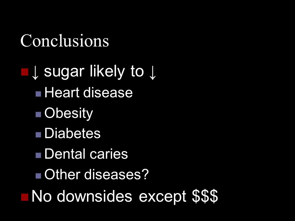 Conclusions ↓ sugar likely to ↓ No downsides except $$$ Heart disease