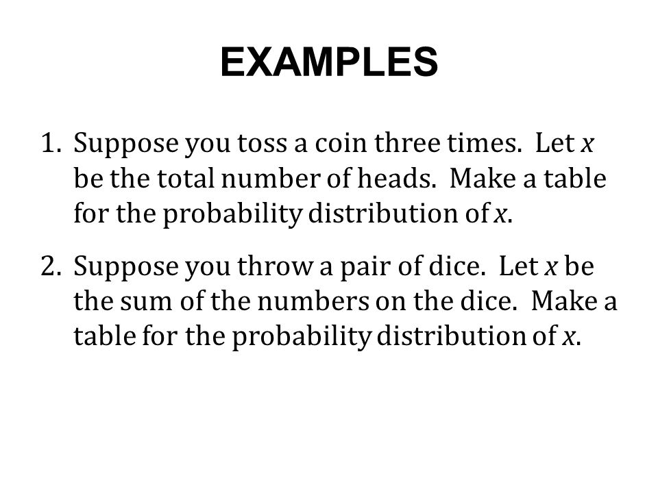 EXAMPLES 1. Suppose you toss a coin three times. Let x be the total number of heads. Make a table for the probability distribution of x.