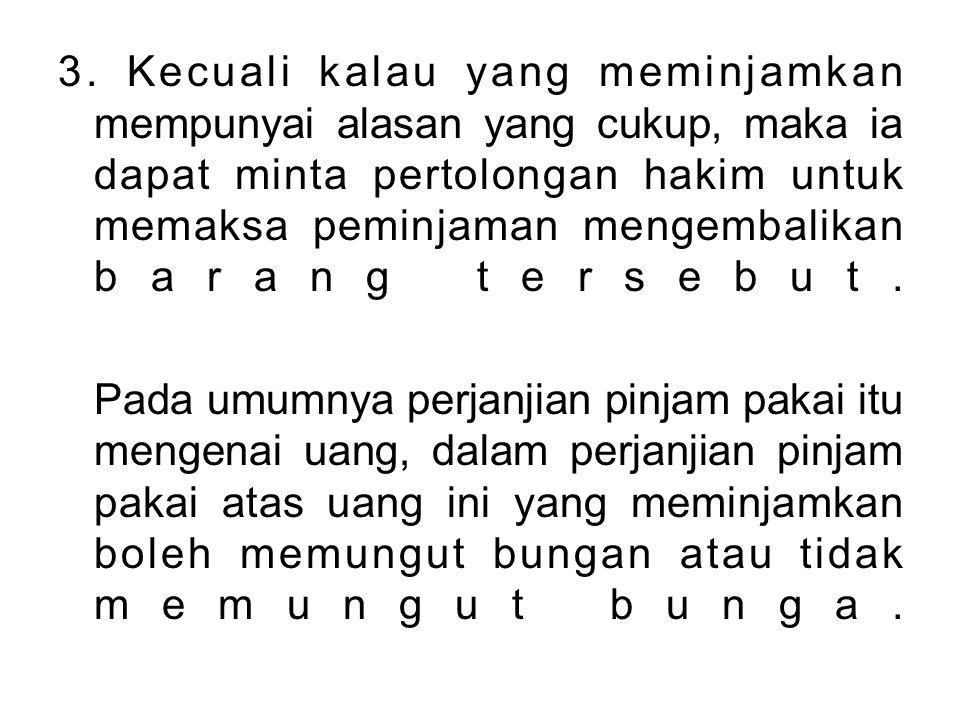 3. Kecuali kalau yang meminjamkan mempunyai alasan yang cukup, maka ia dapat minta pertolongan hakim untuk memaksa peminjaman mengembalikan barang tersebut.