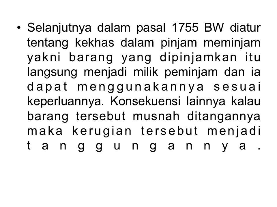 Selanjutnya dalam pasal 1755 BW diatur tentang kekhas dalam pinjam meminjam yakni barang yang dipinjamkan itu langsung menjadi milik peminjam dan ia dapat menggunakannya sesuai keperluannya.