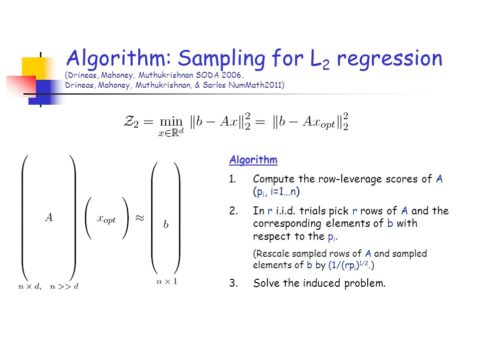 Algorithm: Sampling for L2 regression (Drineas, Mahoney, Muthukrishnan SODA 2006, Drineas, Mahoney, Muthukrishnan, & Sarlos NumMath2011)
