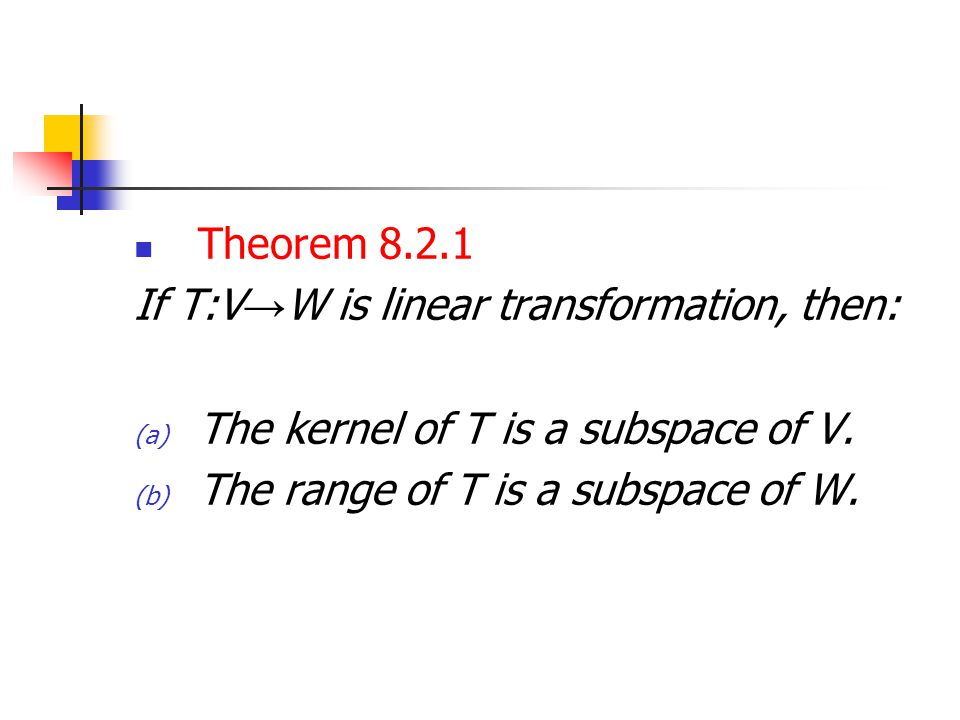Theorem 8.2.1 If T:V→W is linear transformation, then: The kernel of T is a subspace of V.