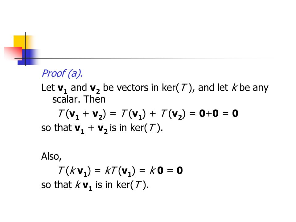 Proof (a). Let v1 and v2 be vectors in ker(T ), and let k be any scalar. Then. T (v1 + v2) = T (v1) + T (v2) = 0+0 = 0.