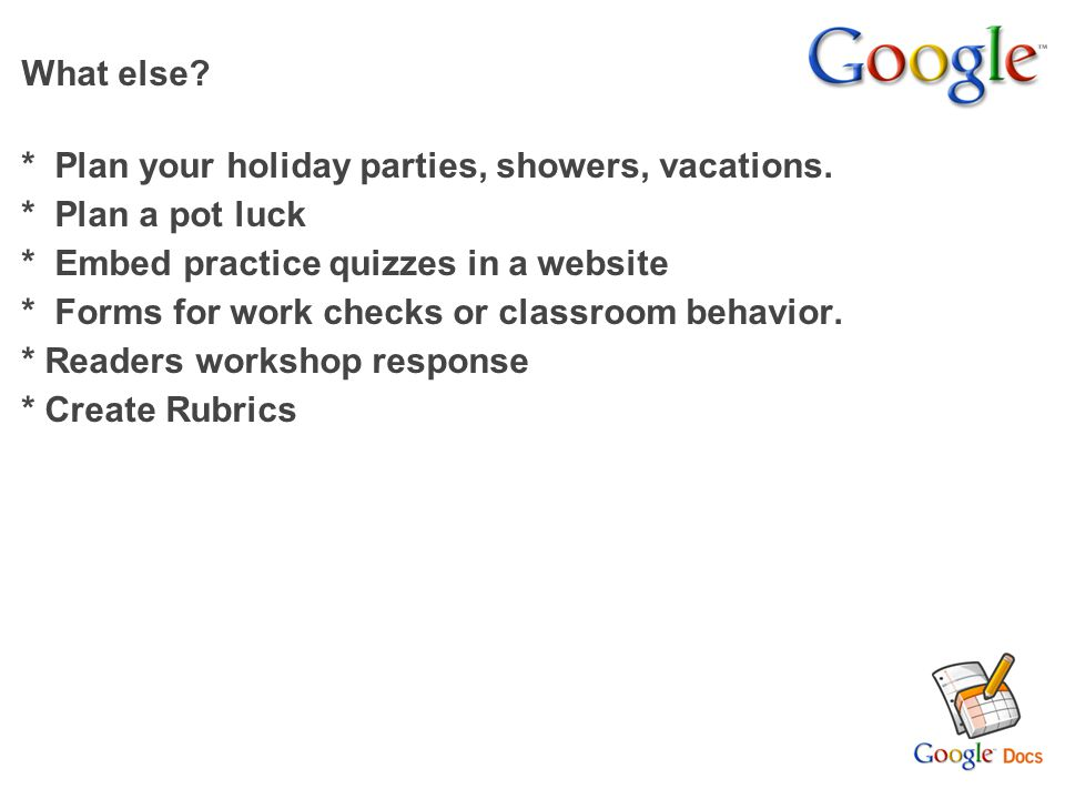 What else * Plan your holiday parties, showers, vacations. * Plan a pot luck. * Embed practice quizzes in a website.