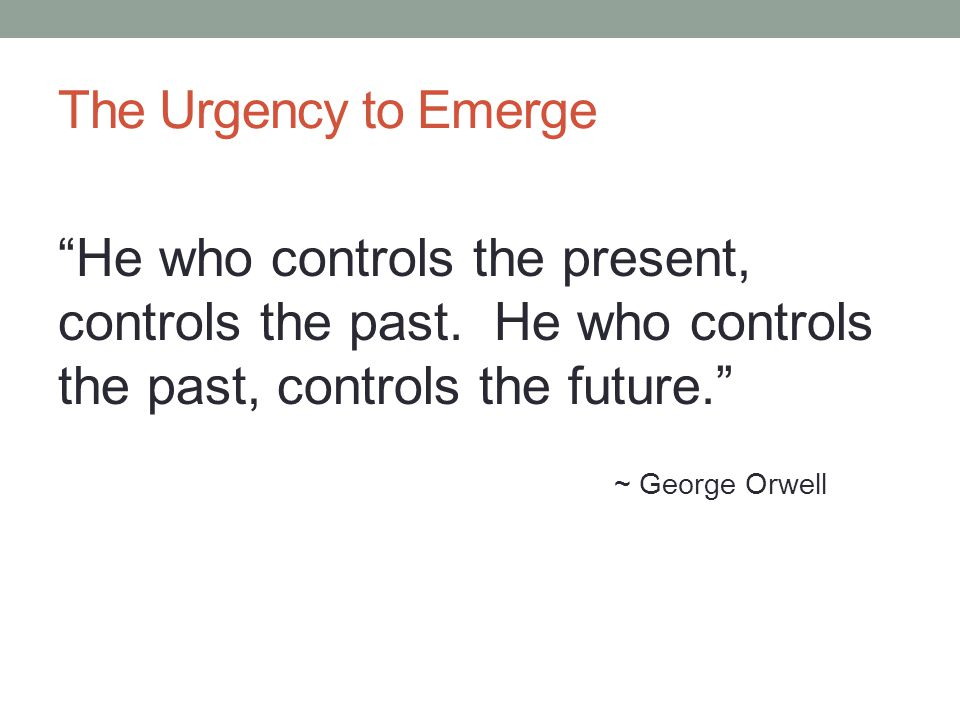 The Urgency to Emerge He who controls the present, controls the past. He who controls the past, controls the future.