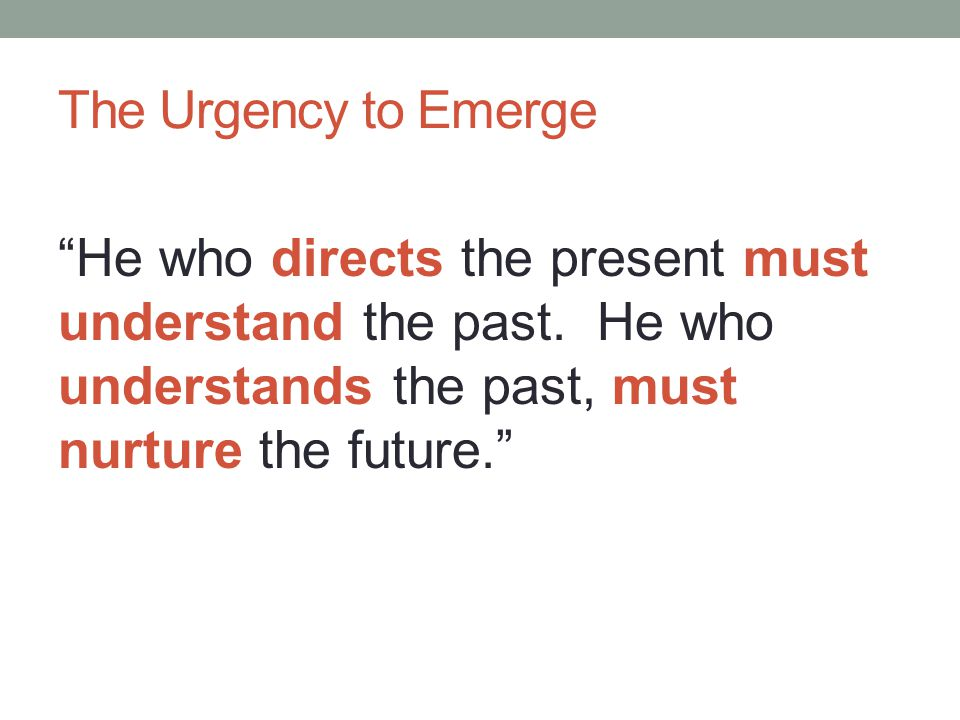 The Urgency to Emerge He who directs the present must understand the past.
