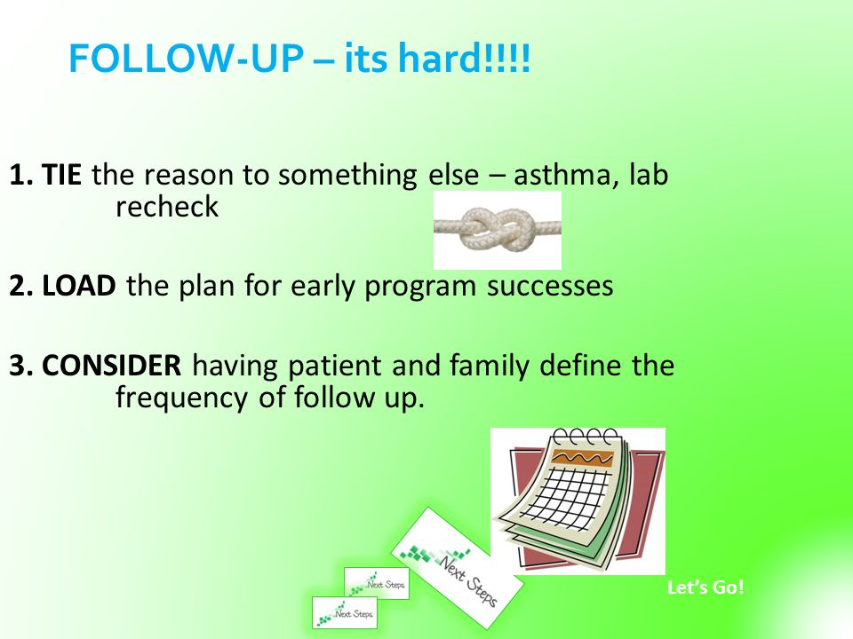 FOLLOW-UP – its hard!!!! 1. TIE the reason to something else – asthma, lab recheck. 2. LOAD the plan for early program successes.