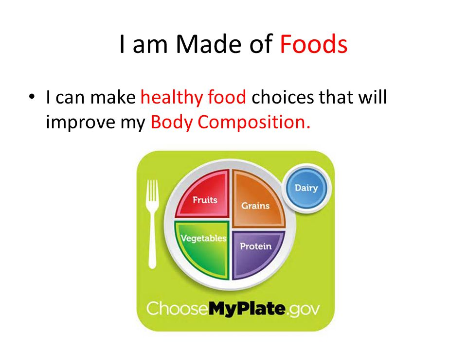 I am Made of Foods I can make healthy food choices that will improve my Body Composition.