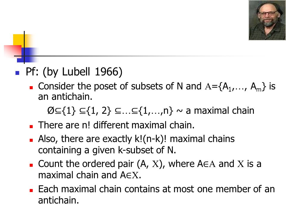 Pf: (by Lubell 1966) Consider the poset of subsets of N and ={A1,…, Am} is an antichain. Ø⊆{1} ⊆{1, 2} ⊆…⊆{1,…,n} ~ a maximal chain.