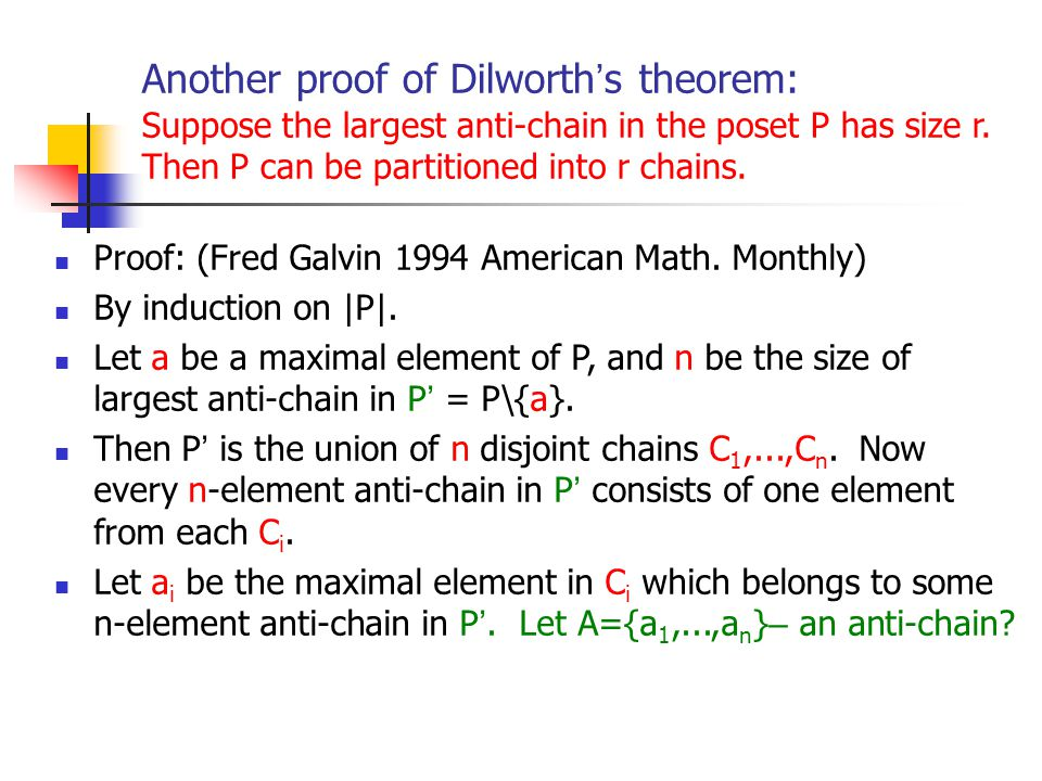 Another proof of Dilworth's theorem: Suppose the largest anti-chain in the poset P has size r. Then P can be partitioned into r chains.