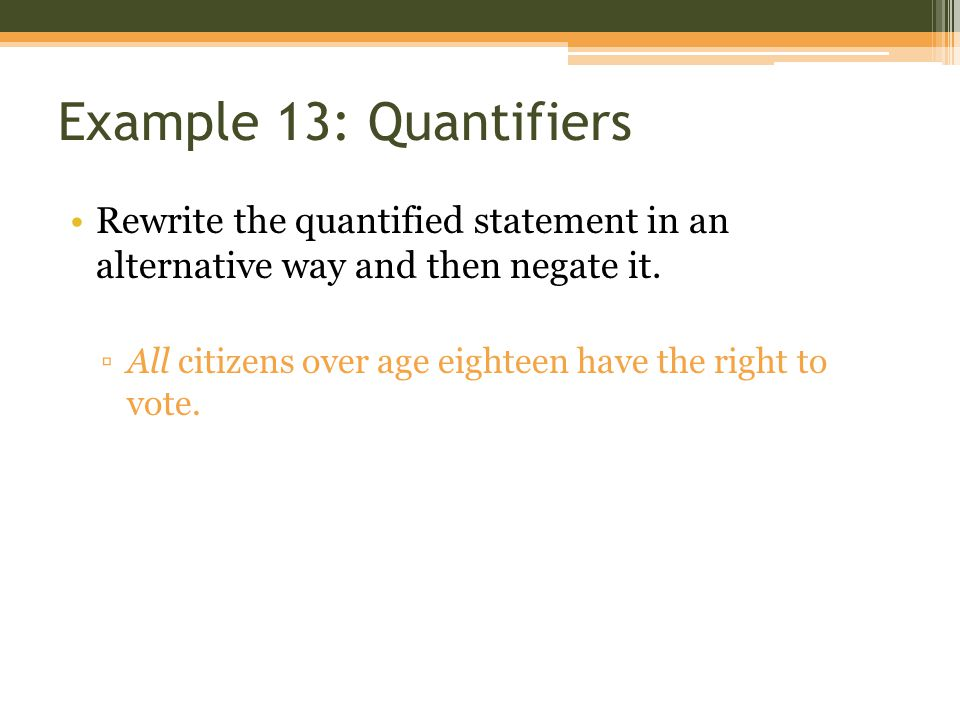 Example 13: Quantifiers Rewrite the quantified statement in an alternative way and then negate it.