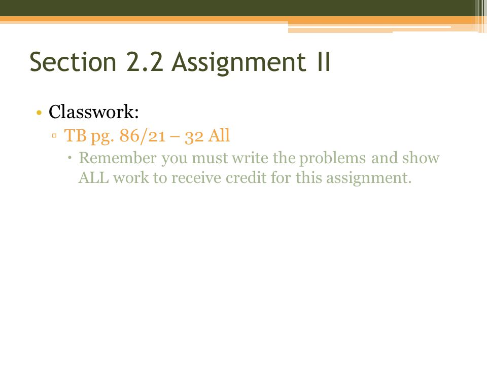 Section 2.2 Assignment II Classwork: TB pg. 86/21 – 32 All