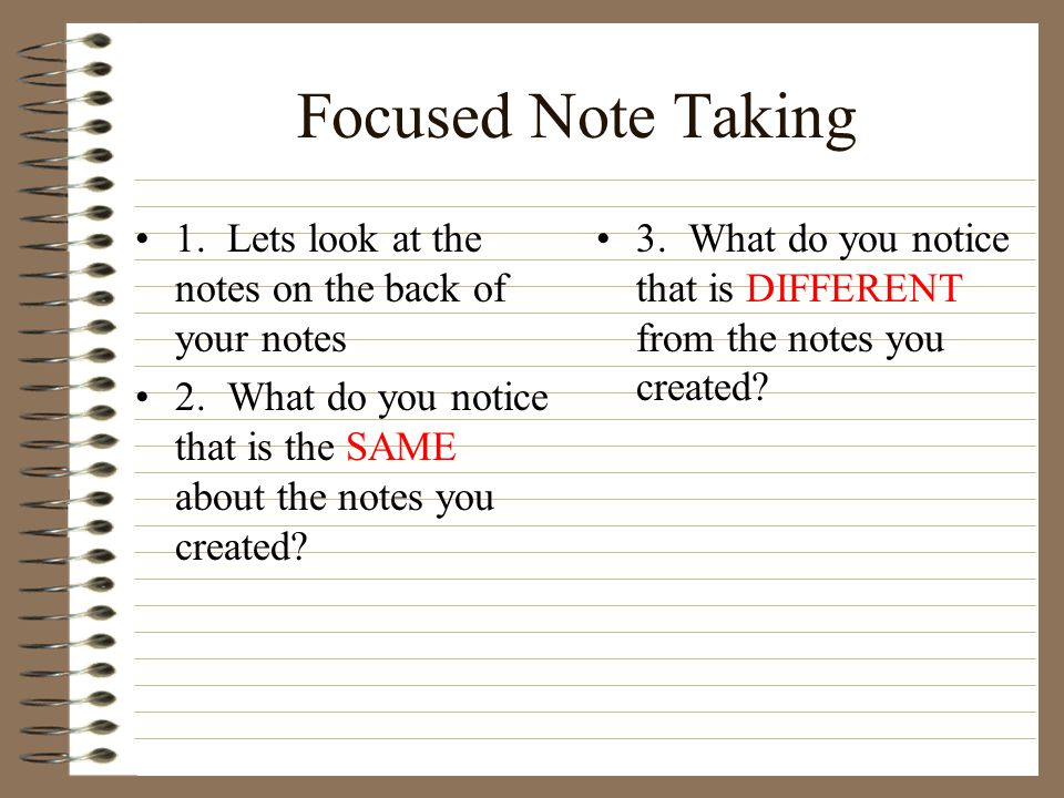Focused Note Taking 1. Lets look at the notes on the back of your notes. 2. What do you notice that is the SAME about the notes you created