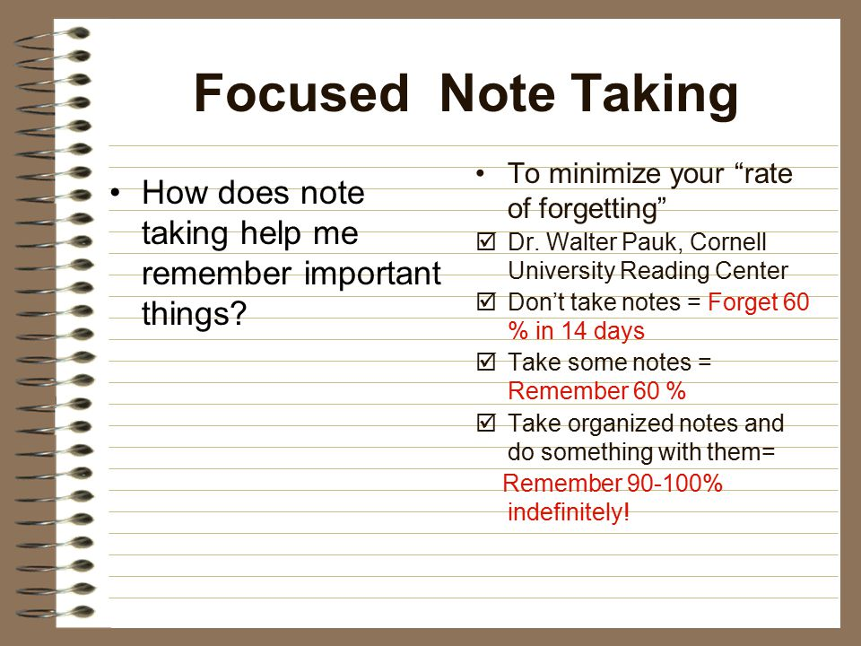Focused Note Taking To minimize your rate of forgetting Dr. Walter Pauk, Cornell University Reading Center.