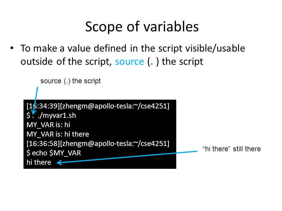 Scope of variables To make a value defined in the script visible/usable outside of the script, source (. ) the script.