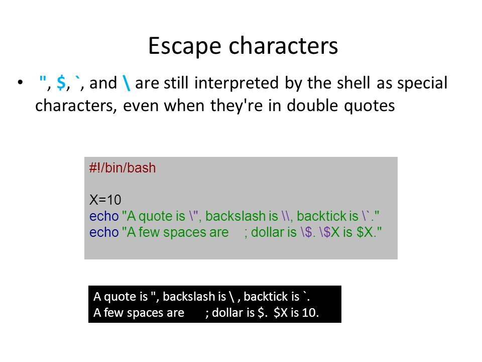 Escape characters , $, `, and \ are still interpreted by the shell as special characters, even when they re in double quotes.
