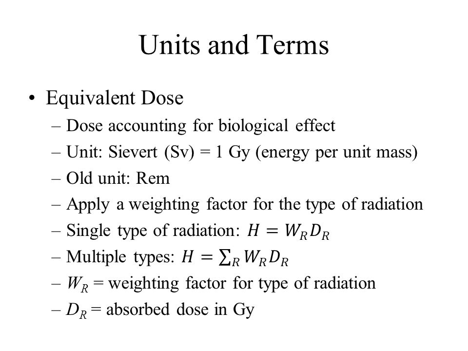 Units and Terms Equivalent Dose Dose accounting for biological effect