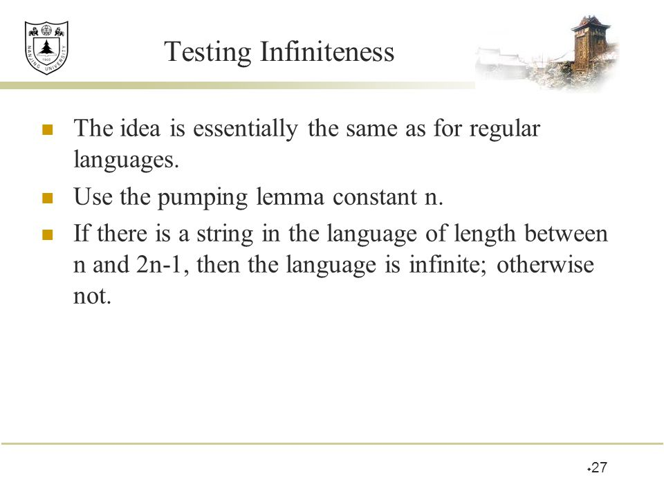 Testing Infiniteness The idea is essentially the same as for regular languages. Use the pumping lemma constant n.