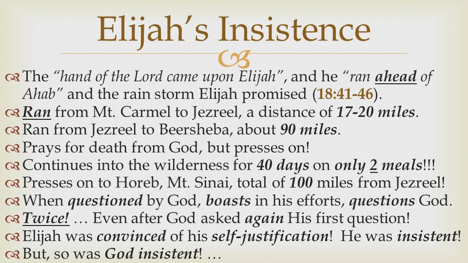 Elijah's Insistence The hand of the Lord came upon Elijah , and he ran ahead of Ahab and the rain storm Elijah promised (18:41-46).