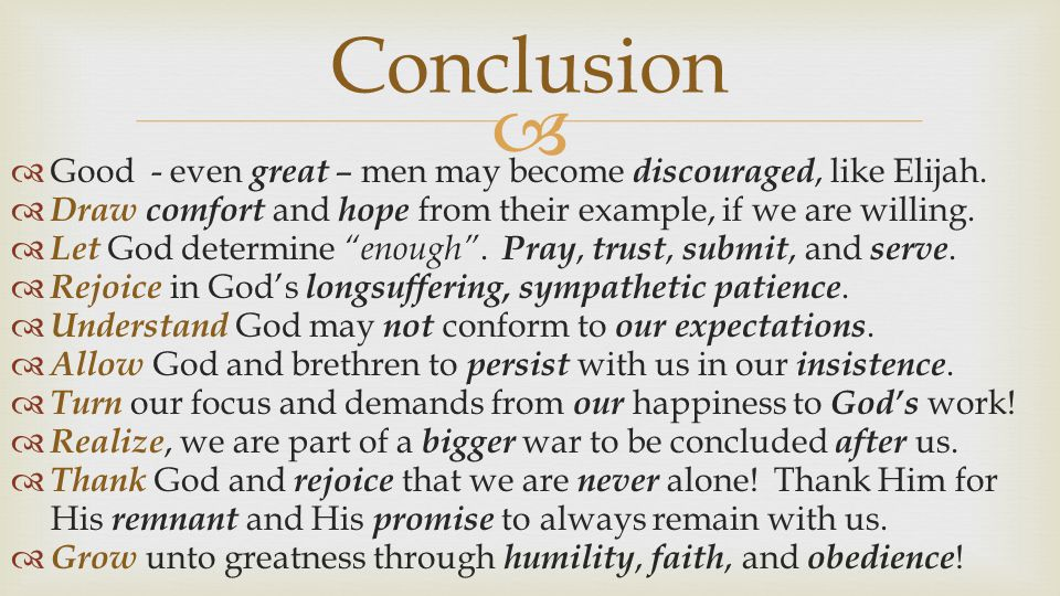 Conclusion Good - even great – men may become discouraged, like Elijah. Draw comfort and hope from their example, if we are willing.